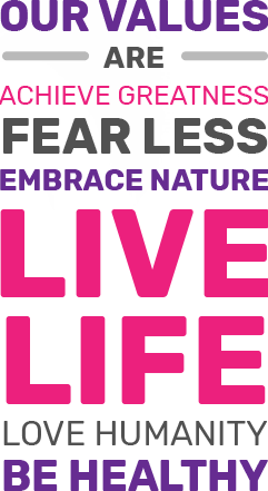 Our values are: Achieve Greatness, Fear Less, Embrace Nature, Live Life, Love Humanity, Be Healthy